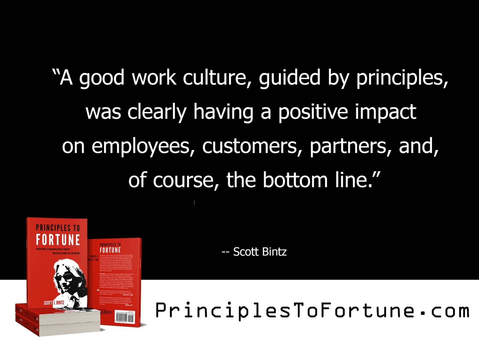 """""""A good work culture, guided by principles, was clearly having a positive impact on employees, customers, partners, and, of course, the bottom line."""" -- Quote from the Book, Principles To Fortune by Scott Bintz"""