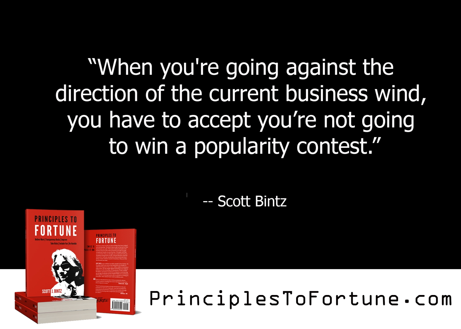 """""""When you're going against the direction of the current business wind, you have to accept you're not going to win a popularity contest."""" Quote from the book, Principles To Fortune by Scott Bintz"""