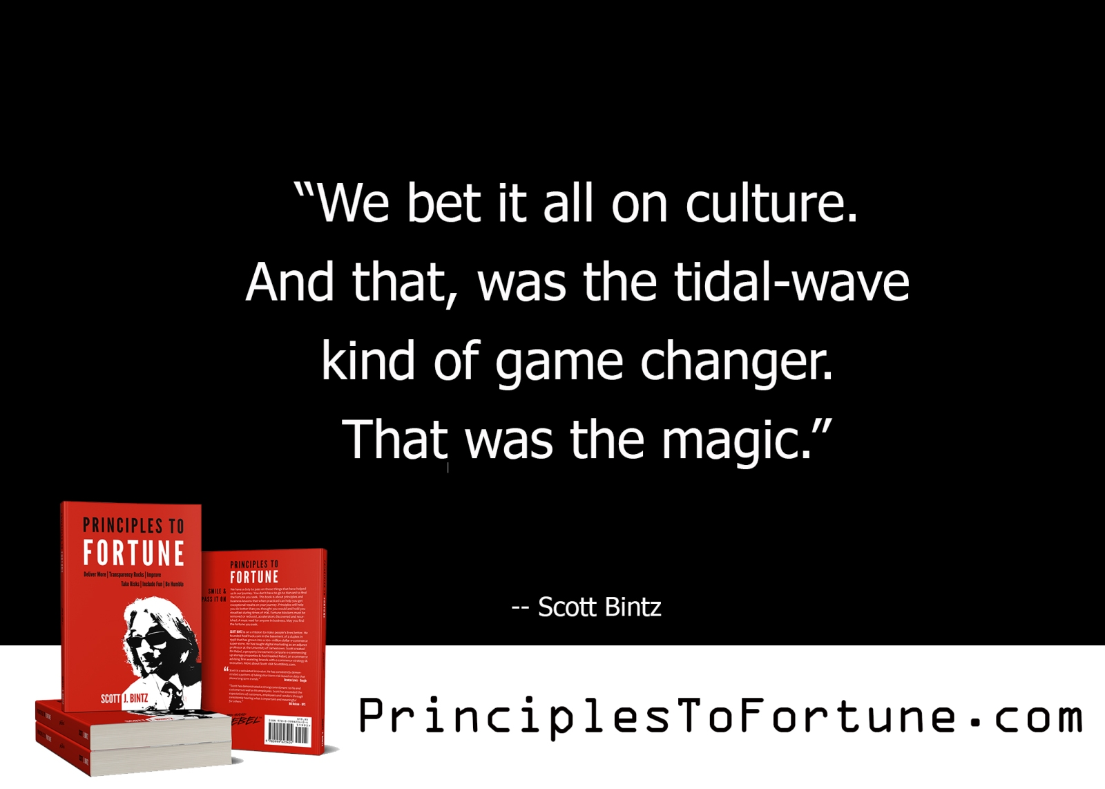 """""""We bet it all on culture. And that, was the tidal-wave kind of game changer. That was the magic."""" -- Quote from the book, Principles To Fortune by Scott Bintz"""