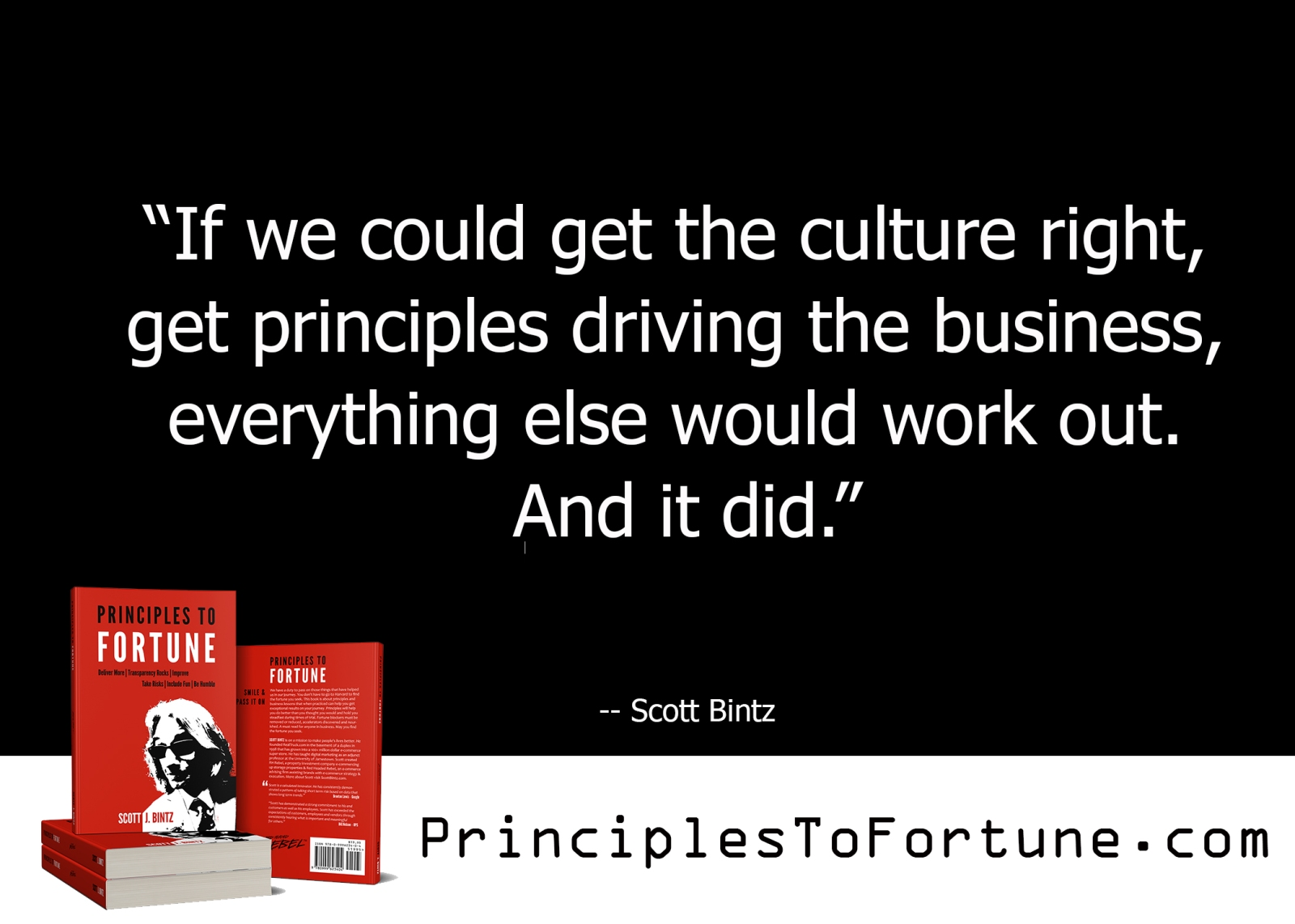 """""""If we could get the culture right, get principles driving the business, everything else would work out. And it did."""" Quote from the Book, Principles To Fortune by Scott Bintz"""