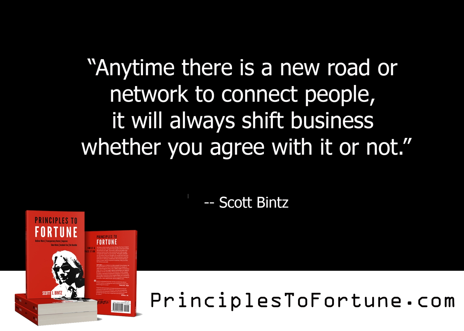 """""""Anytime there is a new road or network to connect people, it will shift business whether you agree with it or not."""" Quote from the Book, Principles To Fortune by Scott Bintz"""