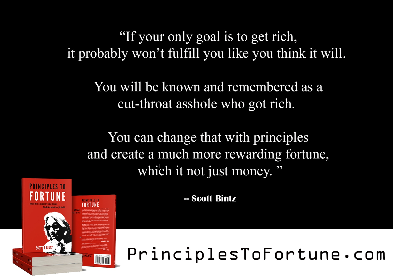 """If your only goal is to get rich, it probably won't fulfill you like you think it will. You will be known as a cut-throat asshole who got rich. You can change that with principles and create a much more rewarding fortune."""" Quote from the Book Principles to Fortune by Scott Bintz"""