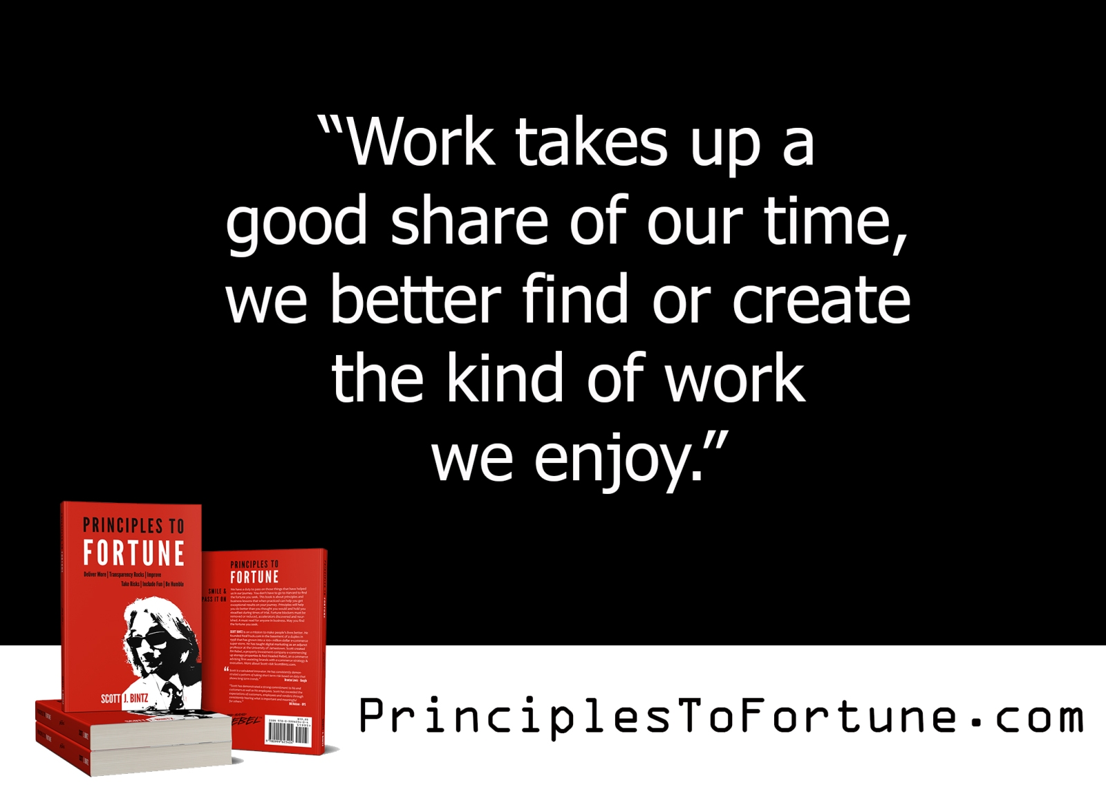 """""""Work takes up a good share of our time, we better find or create the kind of work place we enjoy."""" Quote from the Book, Principles To Fortune by Scott Bintz"""