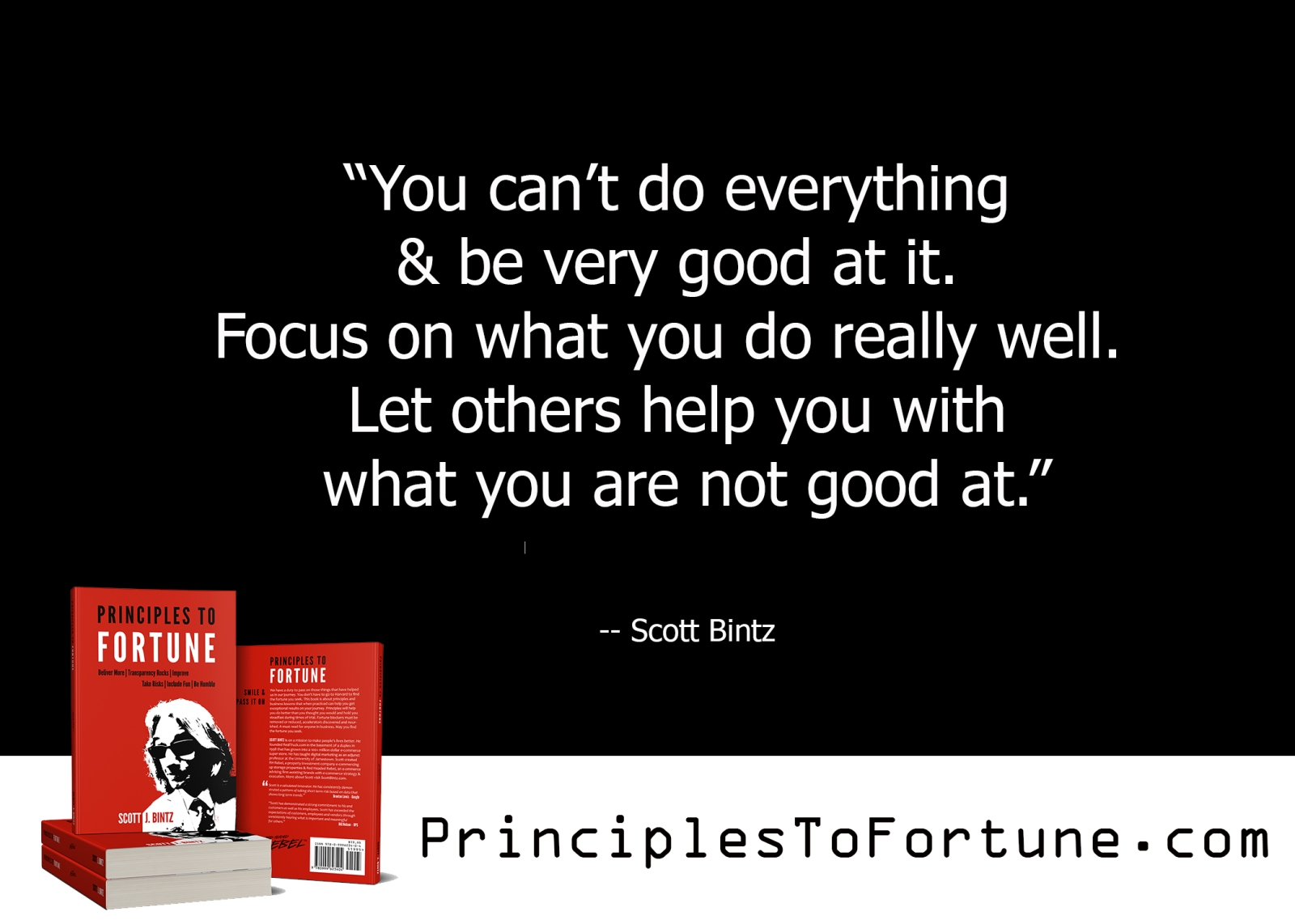 """""""You can't do everything & be very good at it. Focus on what you do really well. Let others help you with what you are not good at."""" -- Quote from the Book Principles To Fortune by Scott Bintz"""